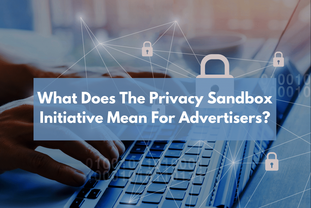 What Does The Privacy Sandbox Initiative Mean For Advertisers?